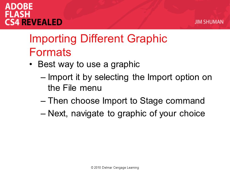 © 2010 Delmar Cengage Learning Importing Different Graphic Formats Best way to use a graphic –Import it by selecting the Import option on the File menu –Then choose Import to Stage command –Next, navigate to graphic of your choice