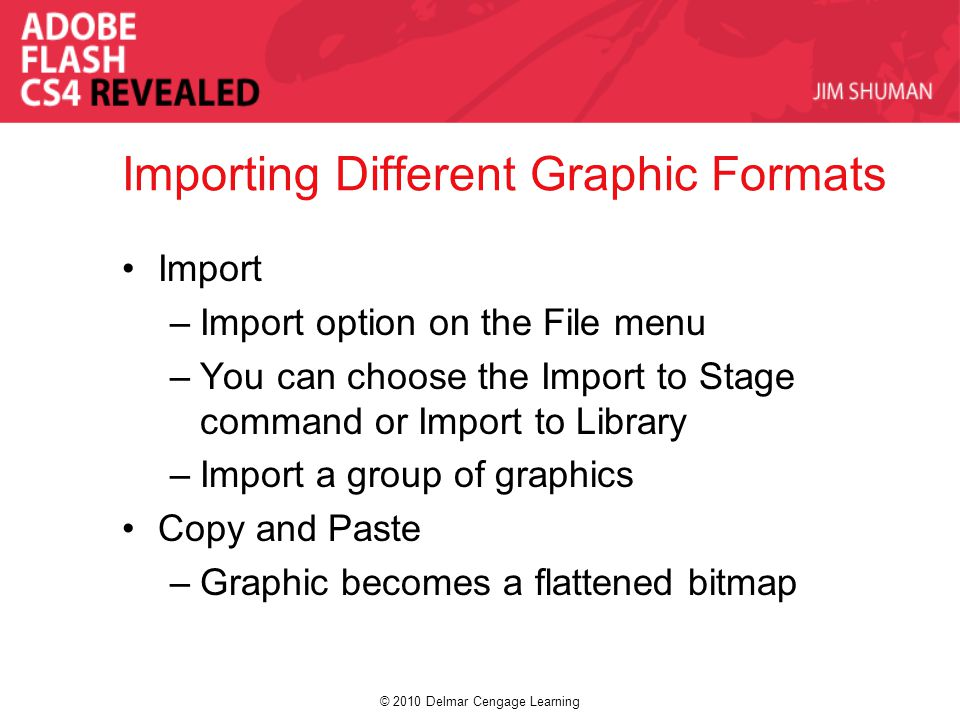 © 2010 Delmar Cengage Learning Importing Different Graphic Formats Import –Import option on the File menu –You can choose the Import to Stage command or Import to Library –Import a group of graphics Copy and Paste –Graphic becomes a flattened bitmap