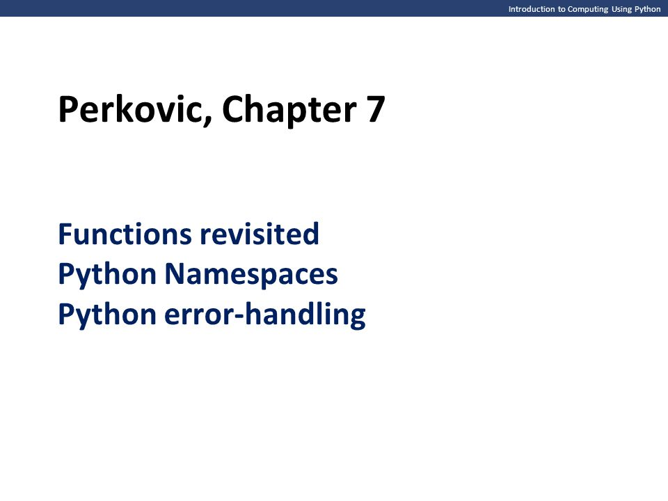 Introduction to Computing Using Python Perkovic, Chapter 7 Functions revisited Python Namespaces Python error-handling