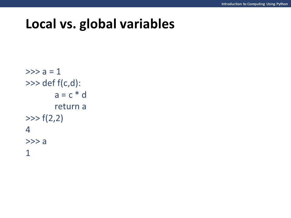 Introduction to Computing Using Python Local vs. global variables >>> a = 1 >>> def f(c,d): a = c * d return a >>> f(2,2) 4 >>> a 1
