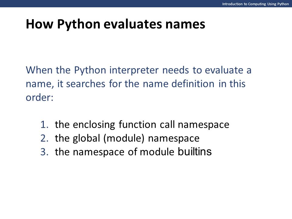 Introduction to Computing Using Python How Python evaluates names When the Python interpreter needs to evaluate a name, it searches for the name defin