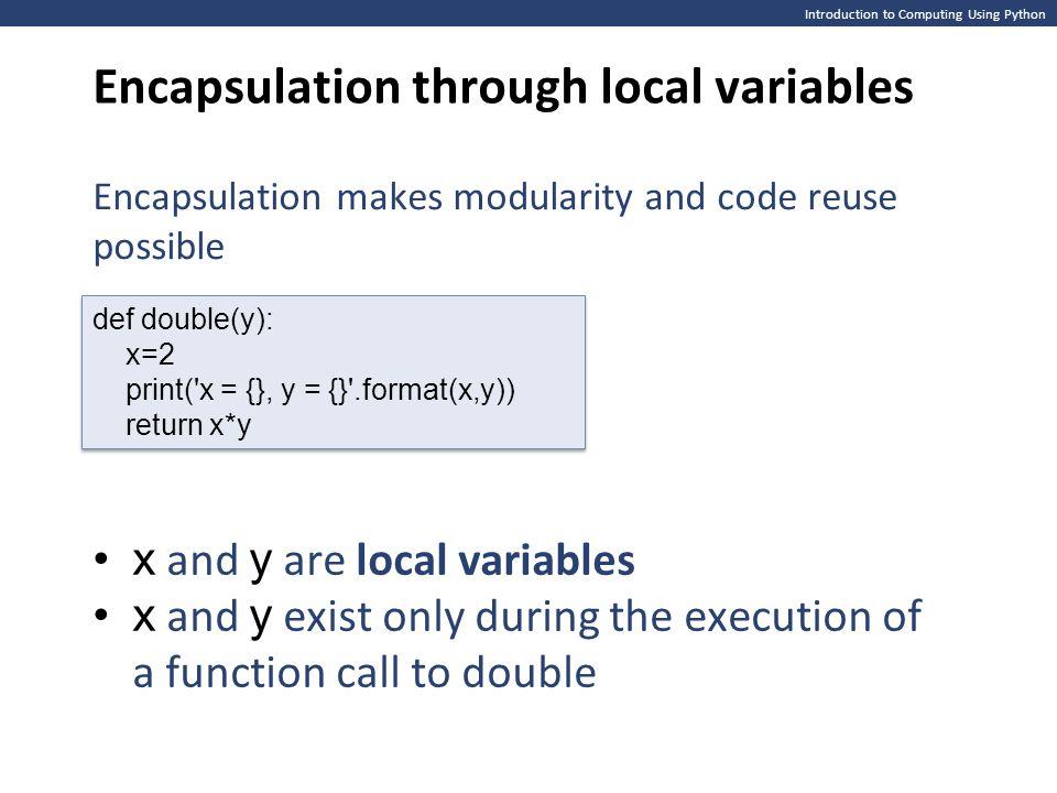 Introduction to Computing Using Python Encapsulation through local variables def double(y): x=2 print('x = {}, y = {}'.format(x,y)) return x*y def dou