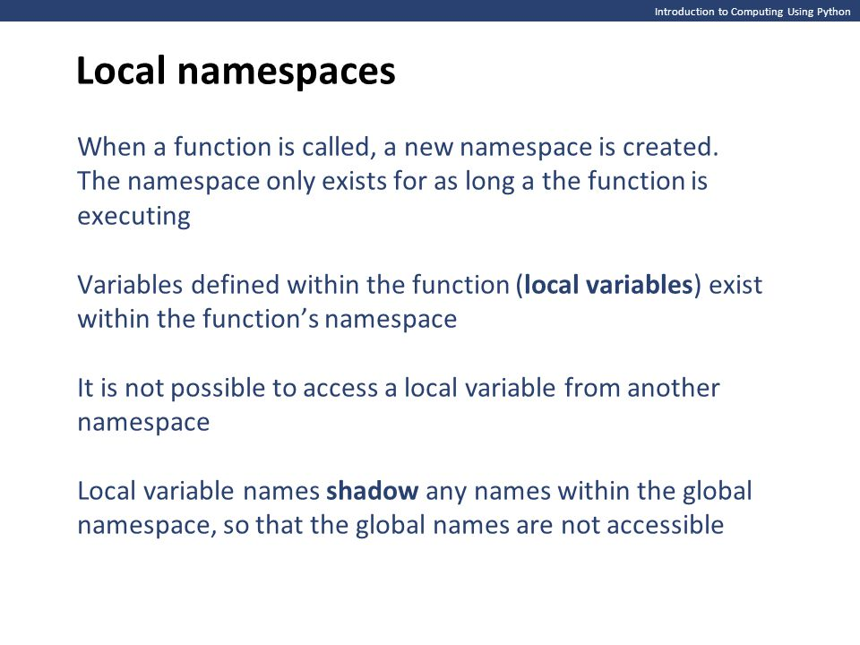 Introduction to Computing Using Python Local namespaces When a function is called, a new namespace is created. The namespace only exists for as long a