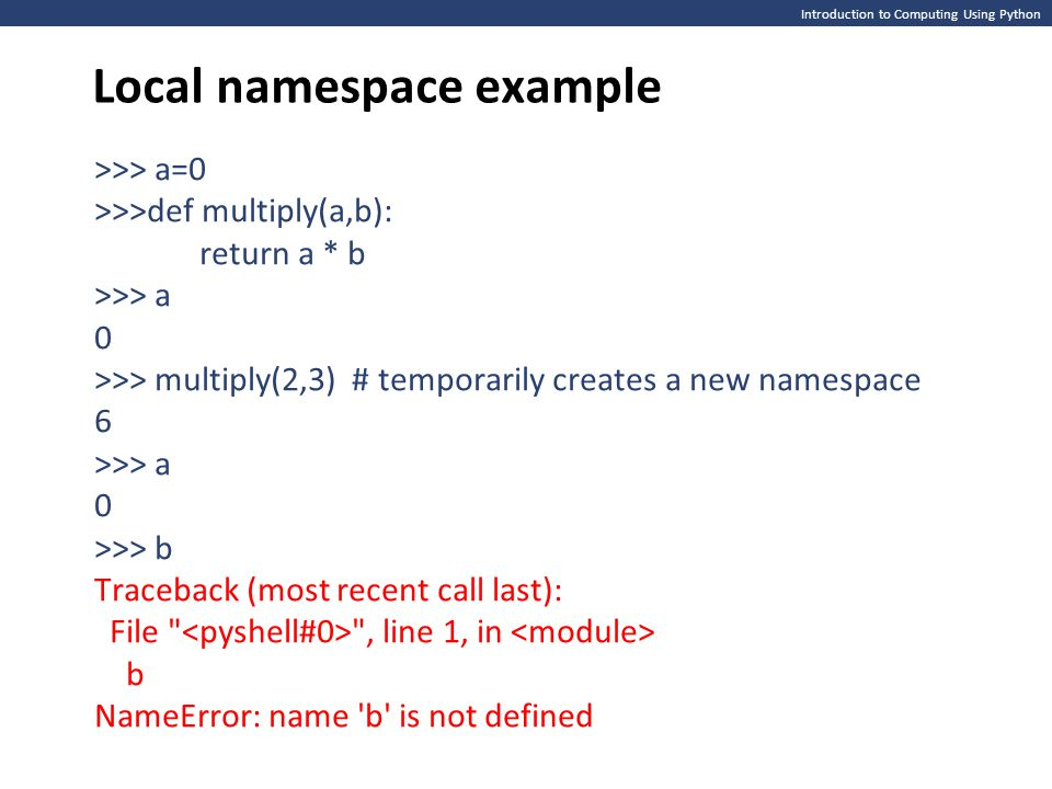 Introduction to Computing Using Python Local namespace example >>> a=0 >>>def multiply(a,b): return a * b >>> a 0 >>> multiply(2,3) # temporarily crea