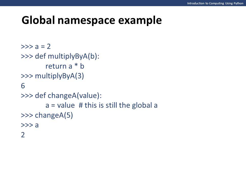 Introduction to Computing Using Python Global namespace example >>> a = 2 >>> def multiplyByA(b): return a * b >>> multiplyByA(3) 6 >>> def changeA(va