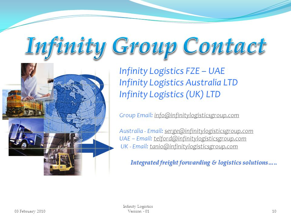 Infinity Logistics FZE – UAE Infinity Logistics Australia LTD Infinity Logistics (UK) LTD Group Email: info@infinitylogisticsgroup.cominfo@infinitylogisticsgroup.com Australia - Email: serge@infinitylogisticsgroup.comserge@infinitylogisticsgroup.com UAE – Email: telford@infinitylogisticsgroup.comtelford@infinitylogisticsgroup.com UK - Email: tanio@infinitylogisticsgroup.comtanio@infinitylogisticsgroup.com Integrated freight forwarding & logistics solutions…..