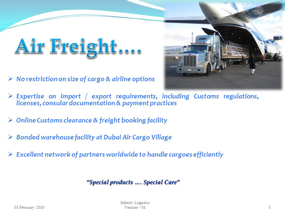  No restriction on size of cargo & airline options  Expertise on import / export requirements, including Customs regulations, licenses, consular documentation & payment practices  Online Customs clearance & freight booking facility  Bonded warehouse facility at Dubai Air Cargo Village  Excellent network of partners worldwide to handle cargoes efficiently Special products ….