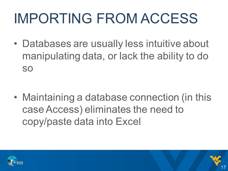 IMPORTING FROM ACCESS Databases are usually less intuitive about manipulating data, or lack the ability to do so Maintaining a database connection (in