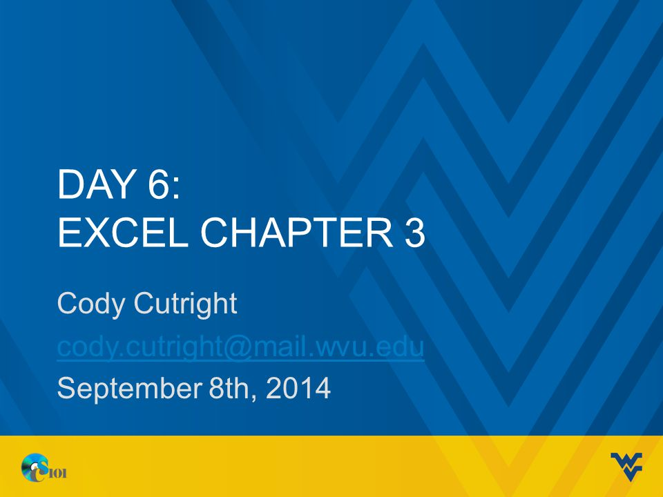 DAY 6: EXCEL CHAPTER 3 Cody Cutright cody.cutright@mail.wvu.edu September 8th, 2014