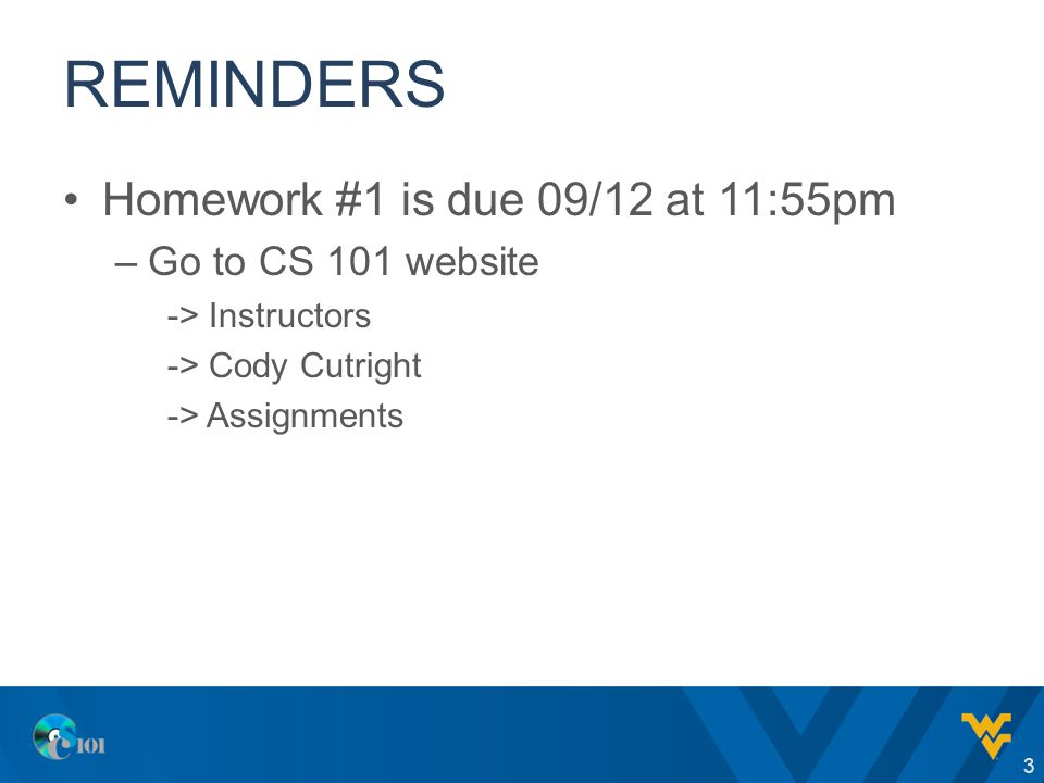 REMINDERS Homework #1 is due 09/12 at 11:55pm –Go to CS 101 website -> Instructors -> Cody Cutright -> Assignments 3