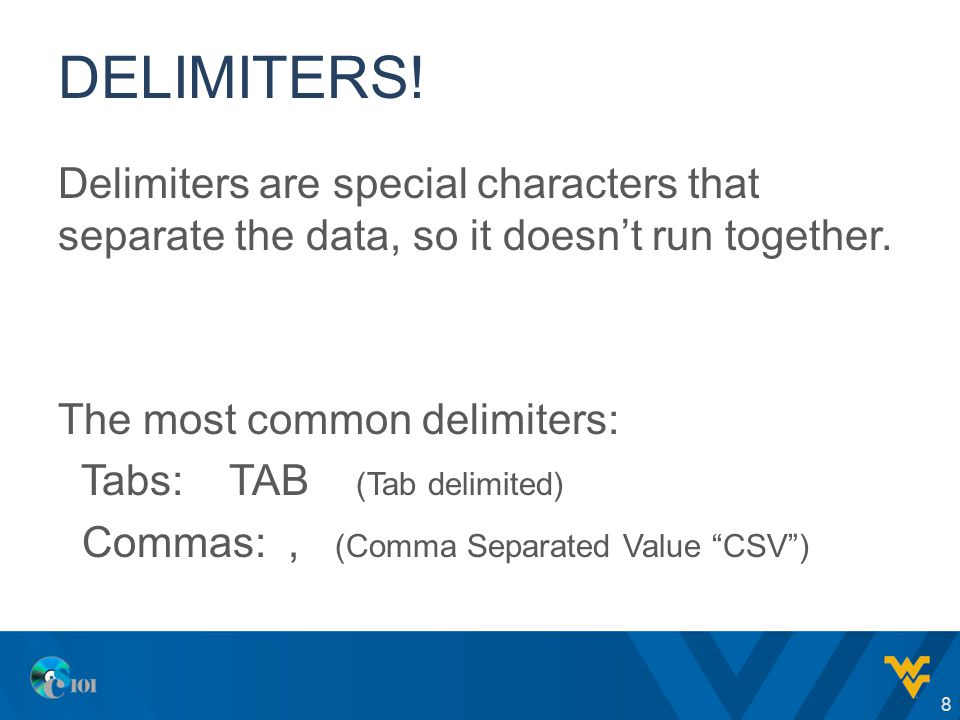 DELIMITERS! Delimiters are special characters that separate the data, so it doesn't run together. The most common delimiters: Tabs: TAB (Tab delimited