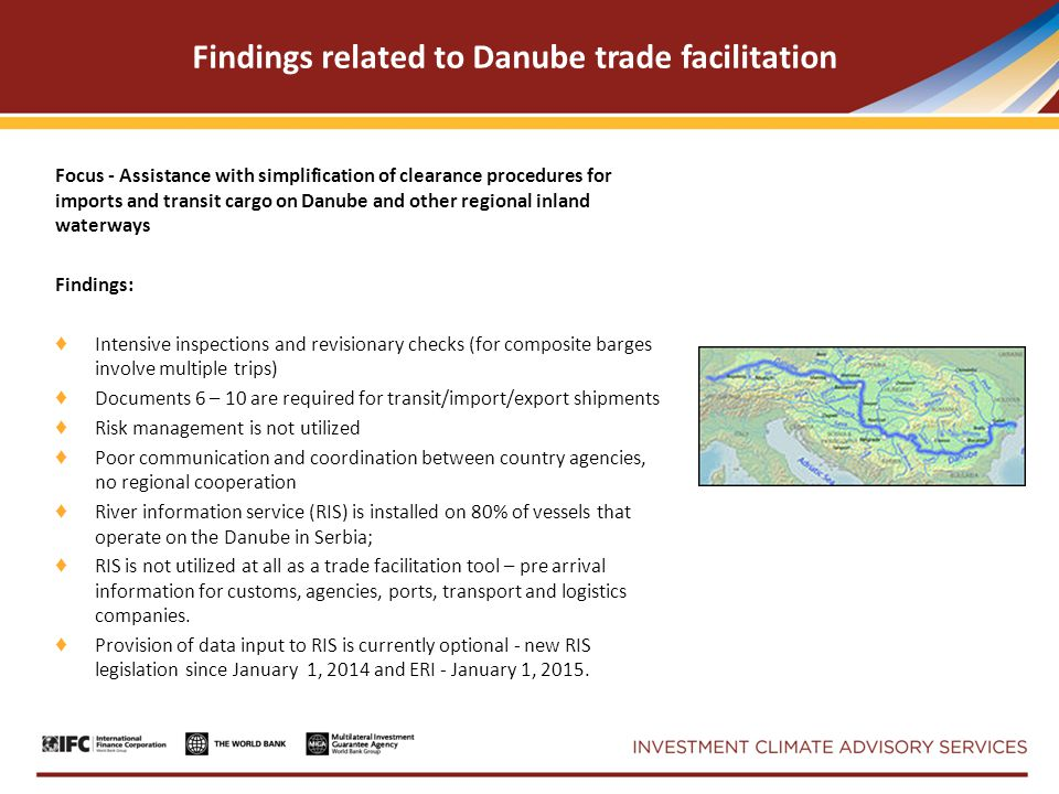 Findings related to Danube trade facilitation Focus - Assistance with simplification of clearance procedures for imports and transit cargo on Danube and other regional inland waterways Findings: ♦ Intensive inspections and revisionary checks (for composite barges involve multiple trips) ♦ Documents 6 – 10 are required for transit/import/export shipments ♦ Risk management is not utilized ♦ Poor communication and coordination between country agencies, no regional cooperation ♦ River information service (RIS) is installed on 80% of vessels that operate on the Danube in Serbia; ♦ RIS is not utilized at all as a trade facilitation tool – pre arrival information for customs, agencies, ports, transport and logistics companies.