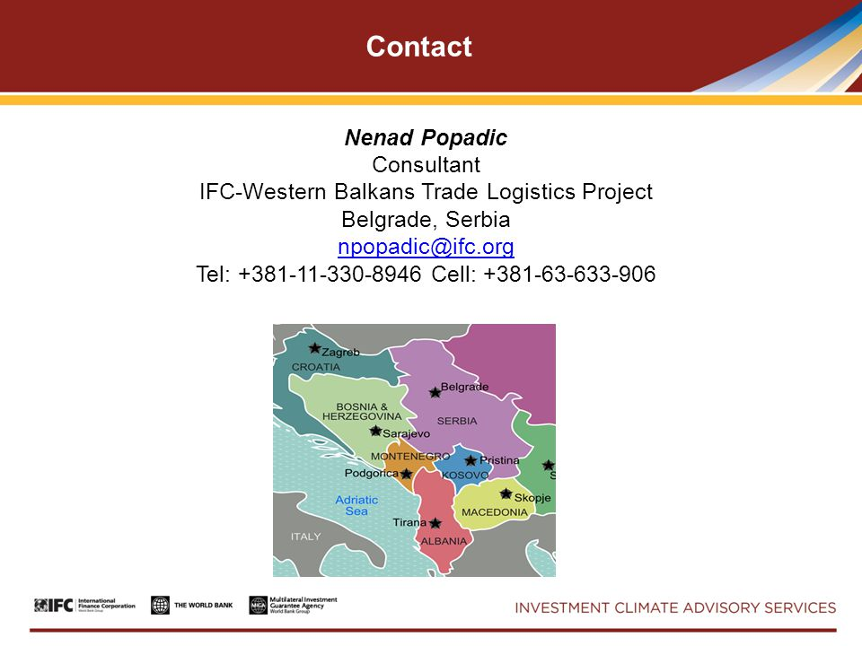 Contact Nenad Popadic Consultant IFC-Western Balkans Trade Logistics Project Belgrade, Serbia npopadic@ifc.org Tel: +381-11-330-8946 Cell: +381-63-633-906