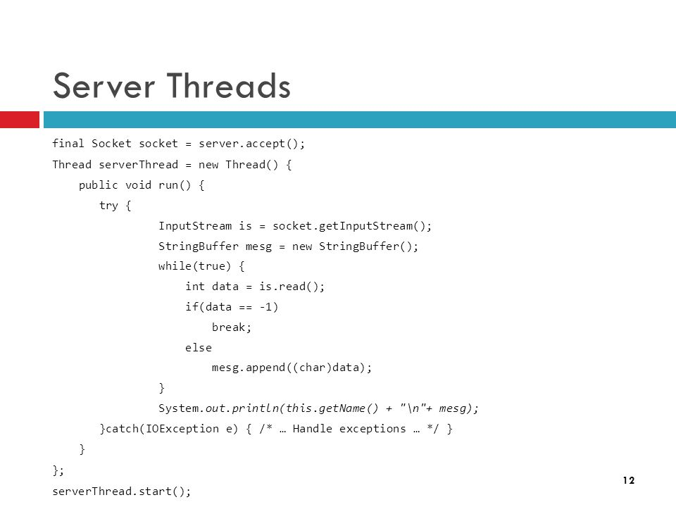 12 Server Threads final Socket socket = server.accept(); Thread serverThread = new Thread() { public void run() { try { InputStream is = socket.getInputStream(); StringBuffer mesg = new StringBuffer(); while(true) { int data = is.read(); if(data == -1) break; else mesg.append((char)data); } System.out.println(this.getName() + \n + mesg); }catch(IOException e) { /* … Handle exceptions … */ } } }; serverThread.start();