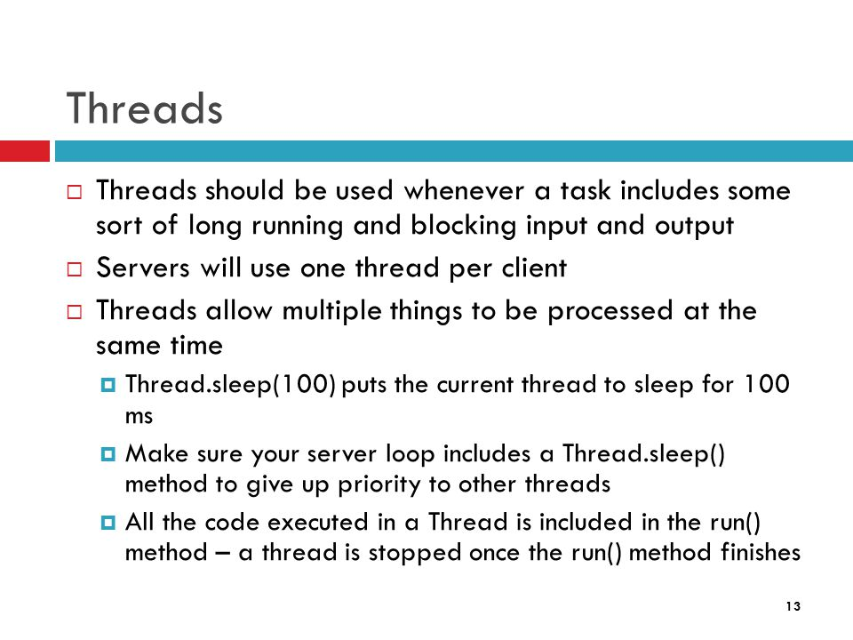 13 Threads  Threads should be used whenever a task includes some sort of long running and blocking input and output  Servers will use one thread per client  Threads allow multiple things to be processed at the same time  Thread.sleep(100) puts the current thread to sleep for 100 ms  Make sure your server loop includes a Thread.sleep() method to give up priority to other threads  All the code executed in a Thread is included in the run() method – a thread is stopped once the run() method finishes