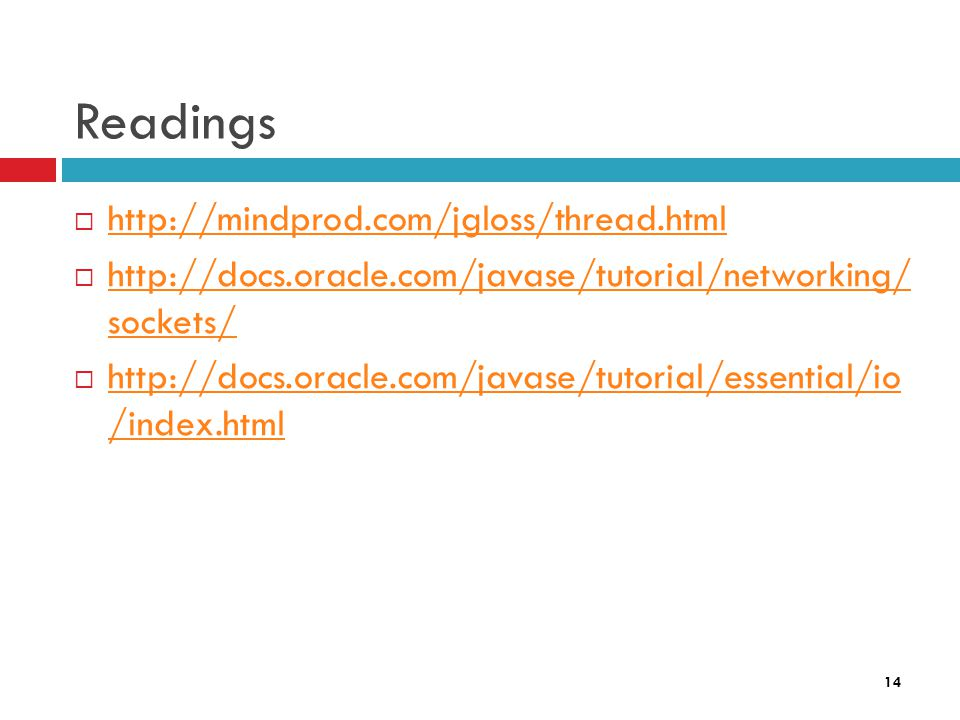 14 Readings  http://mindprod.com/jgloss/thread.html http://mindprod.com/jgloss/thread.html  http://docs.oracle.com/javase/tutorial/networking/ sockets/ http://docs.oracle.com/javase/tutorial/networking/ sockets/  http://docs.oracle.com/javase/tutorial/essential/io /index.html http://docs.oracle.com/javase/tutorial/essential/io /index.html