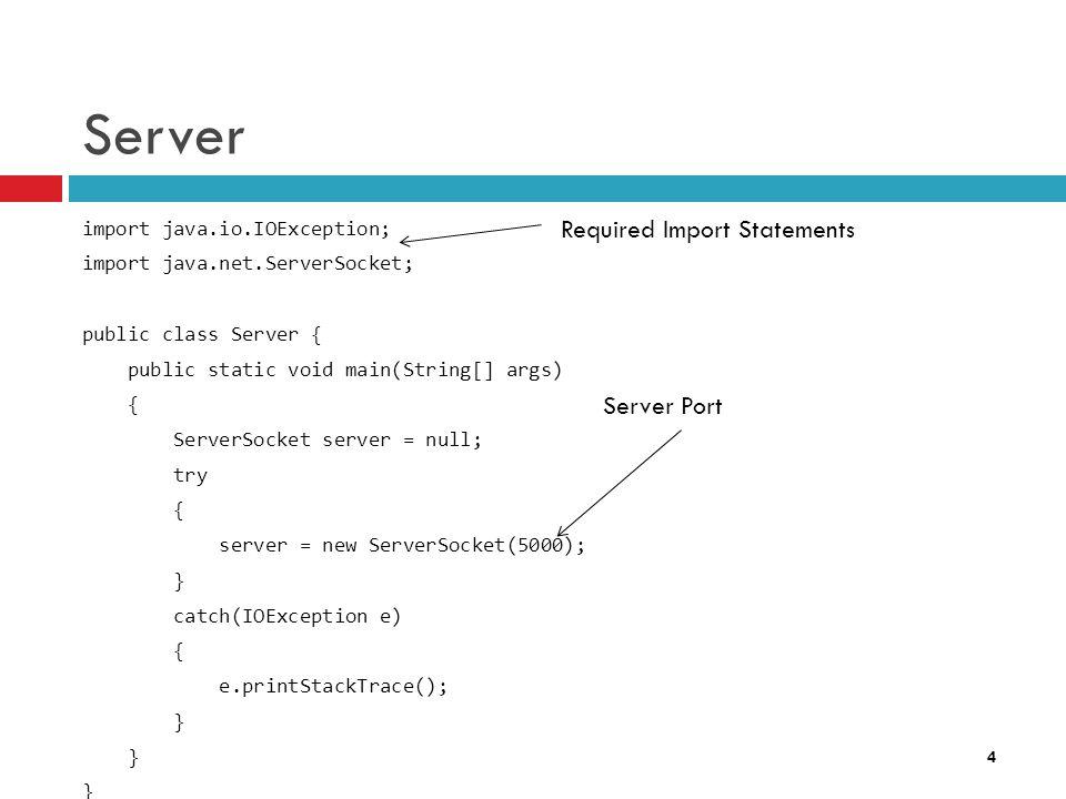 4 Server import java.io.IOException; import java.net.ServerSocket; public class Server { public static void main(String[] args) { ServerSocket server