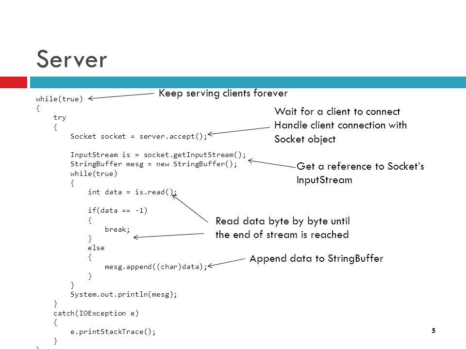 5 Server while(true) { try { Socket socket = server.accept(); InputStream is = socket.getInputStream(); StringBuffer mesg = new StringBuffer(); while(