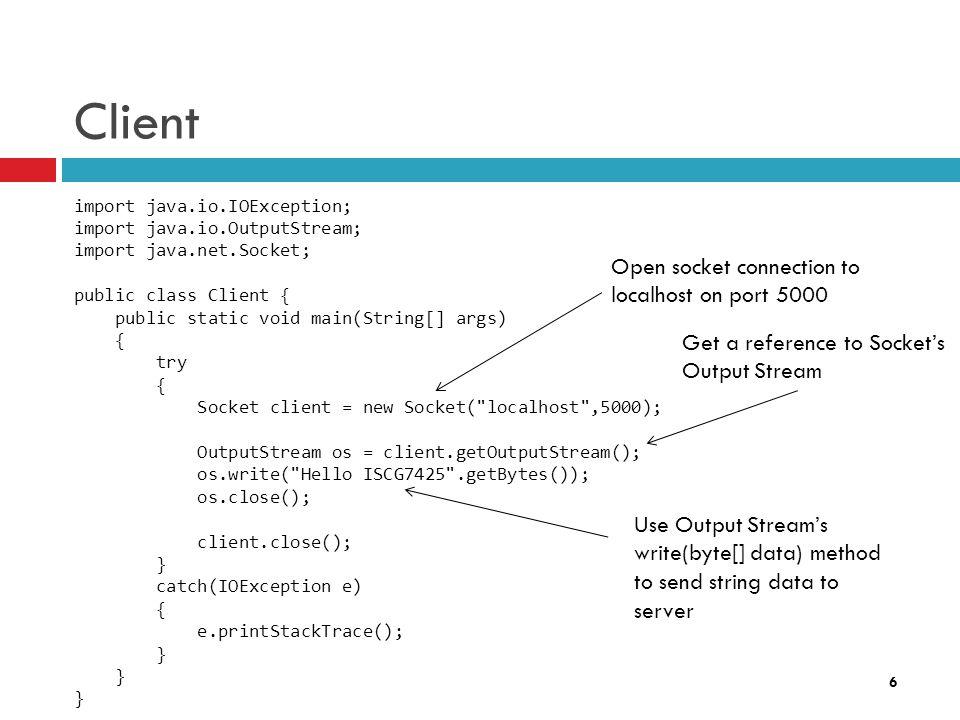6 Client import java.io.IOException; import java.io.OutputStream; import java.net.Socket; public class Client { public static void main(String[] args)