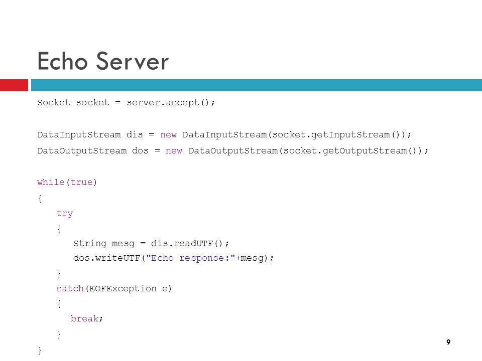 9 Echo Server Socket socket = server.accept(); DataInputStream dis = new DataInputStream(socket.getInputStream()); DataOutputStream dos = new DataOutp