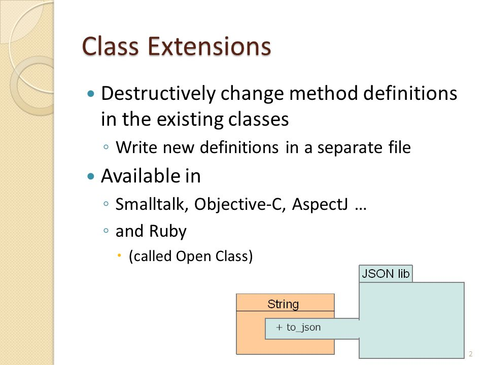 Class Extensions Destructively change method definitions in the existing classes ◦ Write new definitions in a separate file Available in ◦ Smalltalk,