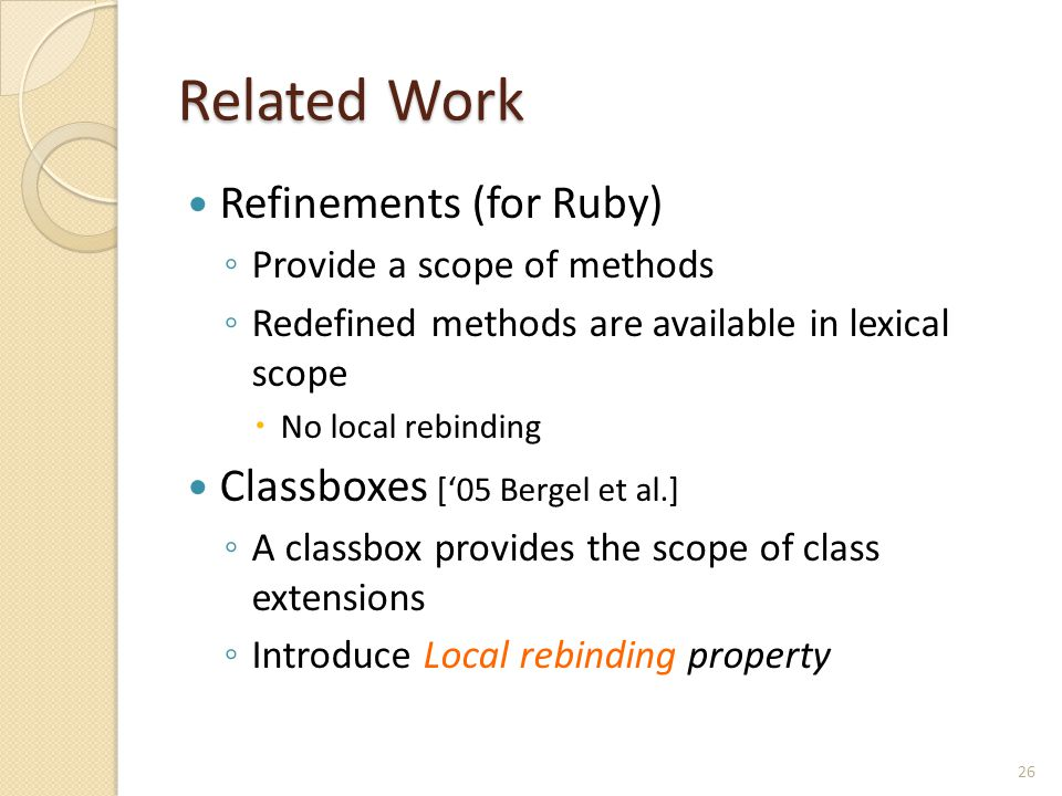 Related Work Refinements (for Ruby) ◦ Provide a scope of methods ◦ Redefined methods are available in lexical scope  No local rebinding Classboxes ['