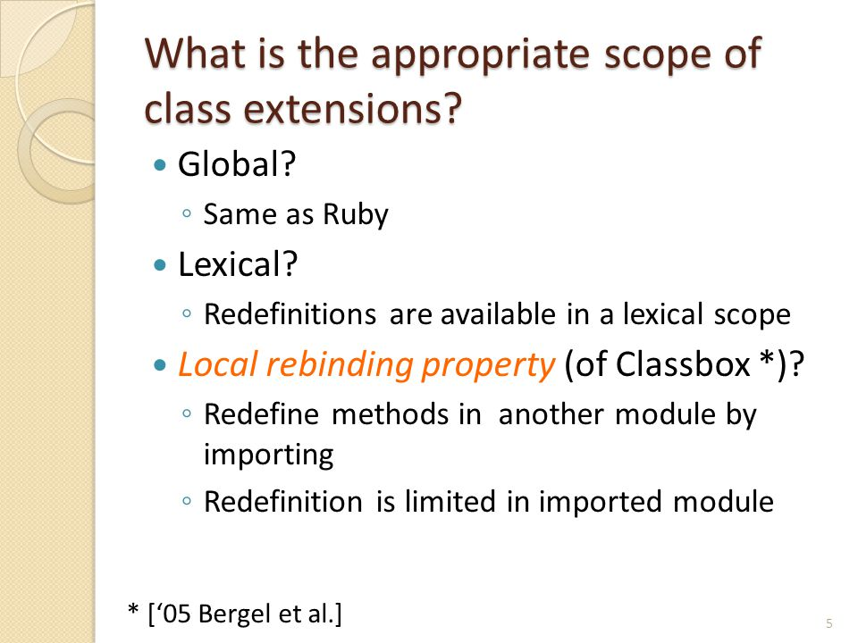 Related Work Refinements (for Ruby) ◦ Provide a scope of methods ◦ Redefined methods are available in lexical scope  No local rebinding Classboxes ['05 Bergel et al.] ◦ A classbox provides the scope of class extensions ◦ Introduce Local rebinding property 26