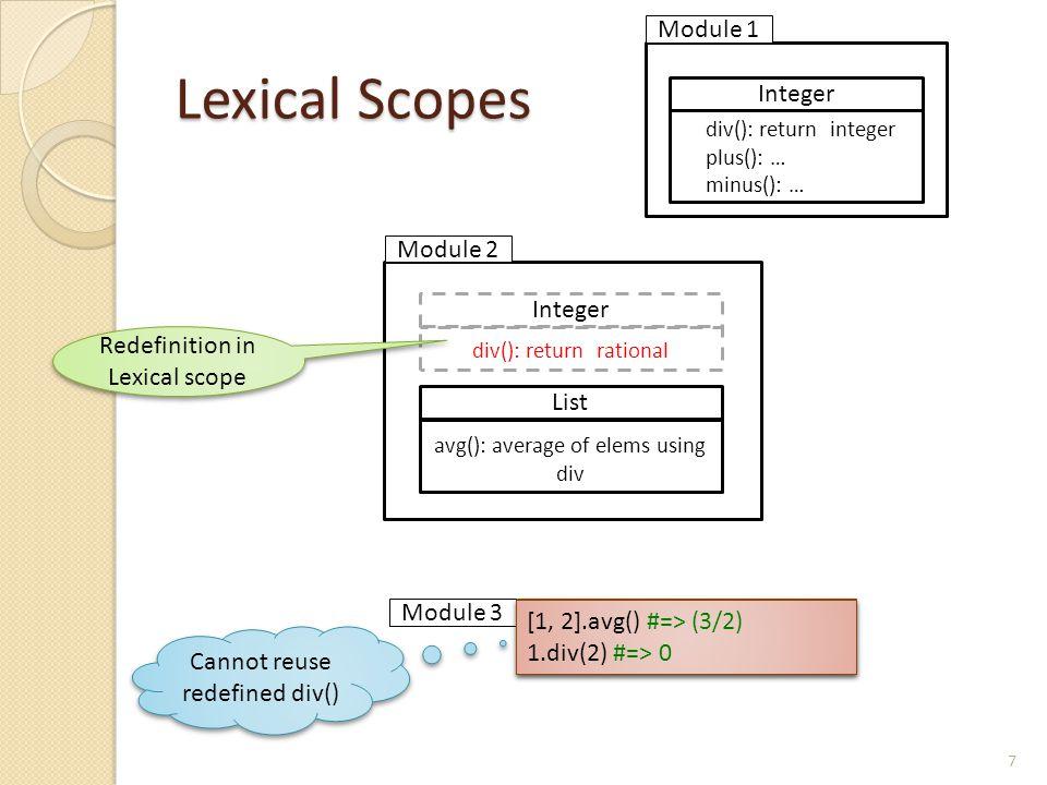 Lexical Scopes 7 List avg(): average of elems using div Integer div(): return rational Integer div(): return integer plus(): … minus(): … Redefinition in Lexical scope Module 1 Module 2 Module 3 Cannot reuse redefined div() [1, 2].avg() #=> (3/2) 1.div(2) #=> 0 [1, 2].avg() #=> (3/2) 1.div(2) #=> 0 [1, 2].avg() #=> (3/2) 1.div(2) #=> 0 [1, 2].avg() #=> (3/2) 1.div(2) #=> 0