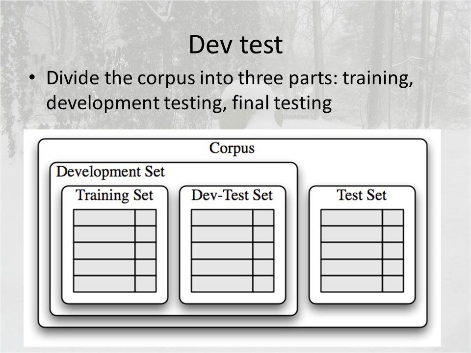 Dev test Divide the corpus into three parts: training, development testing, final testing