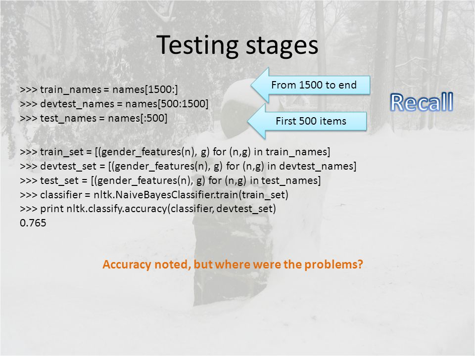 Testing stages >>> train_set = [(gender_features(n), g) for (n,g) in train_names] >>> devtest_set = [(gender_features(n), g) for (n,g) in devtest_name