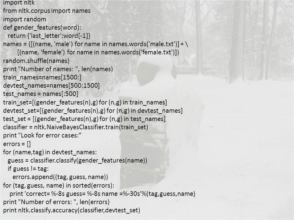 import nltk from nltk.corpus import names import random def gender_features(word): return {'last_letter':word[-1]} names = ([(name, 'male') for name i