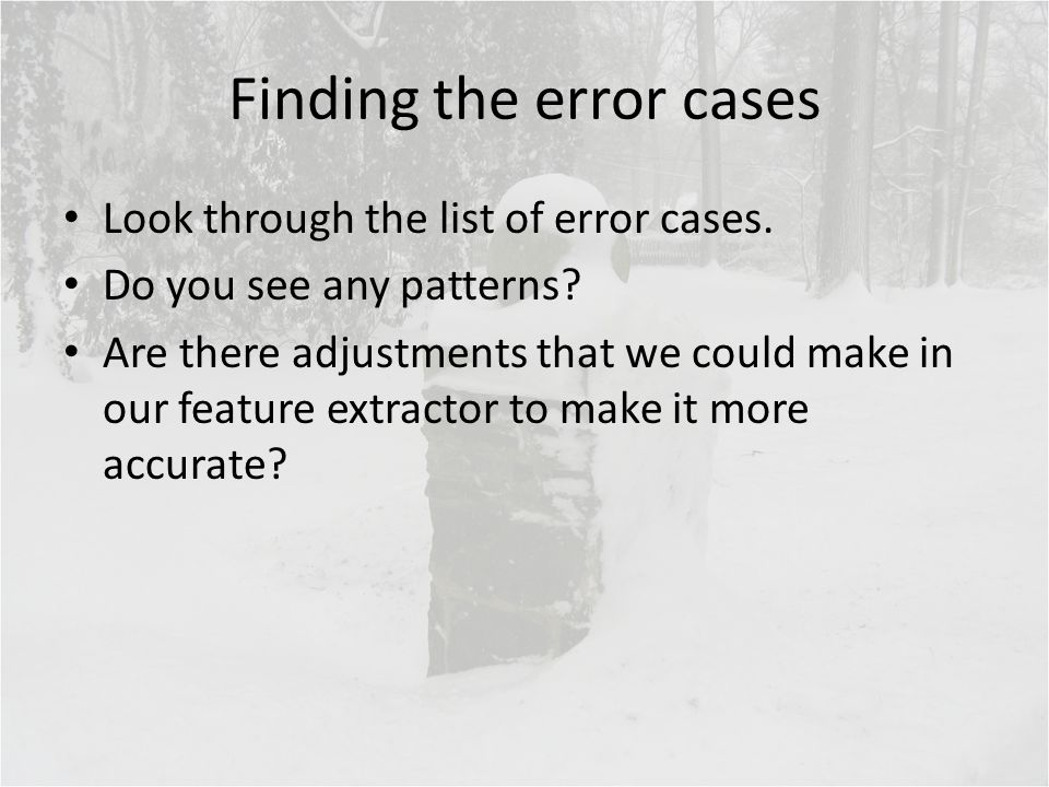 Finding the error cases Look through the list of error cases. Do you see any patterns? Are there adjustments that we could make in our feature extract
