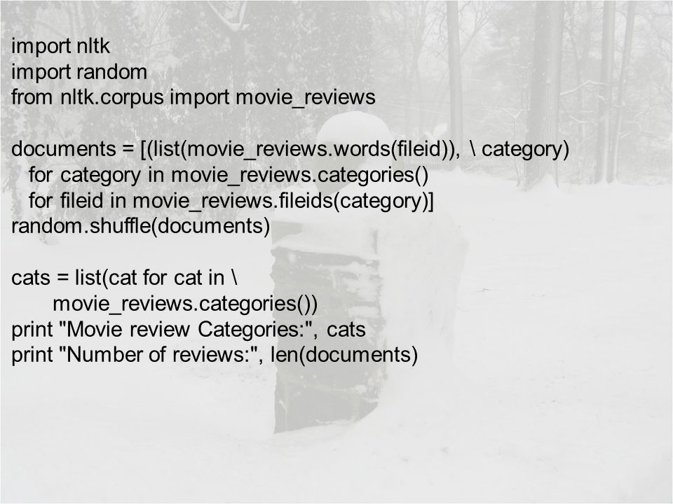 import nltk import random from nltk.corpus import movie_reviews documents = [(list(movie_reviews.words(fileid)), \ category) for category in movie_reviews.categories() for fileid in movie_reviews.fileids(category)] random.shuffle(documents) cats = list(cat for cat in \ movie_reviews.categories()) print Movie review Categories: , cats print Number of reviews: , len(documents)