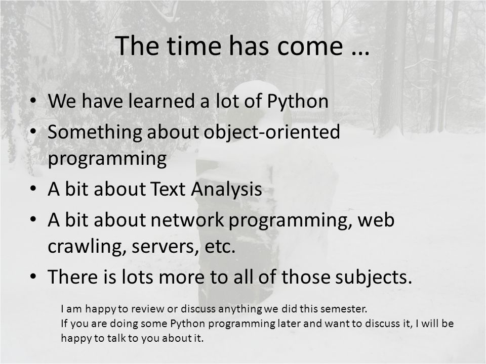 The time has come … We have learned a lot of Python Something about object-oriented programming A bit about Text Analysis A bit about network programming, web crawling, servers, etc.