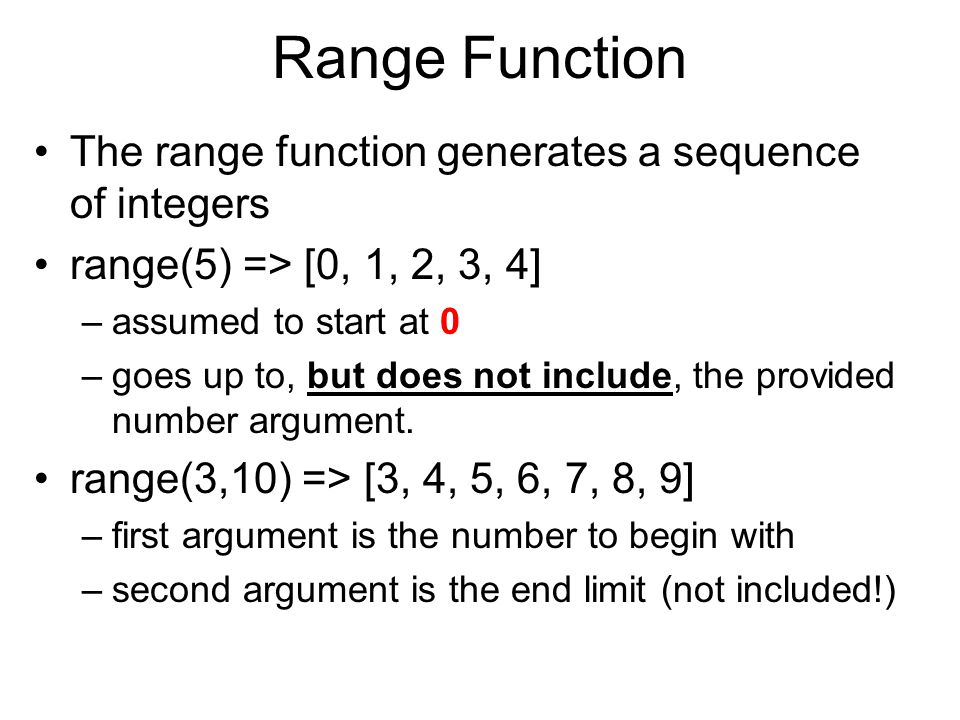 Range Function The range function generates a sequence of integers range(5) => [0, 1, 2, 3, 4] –assumed to start at 0 –goes up to, but does not includ