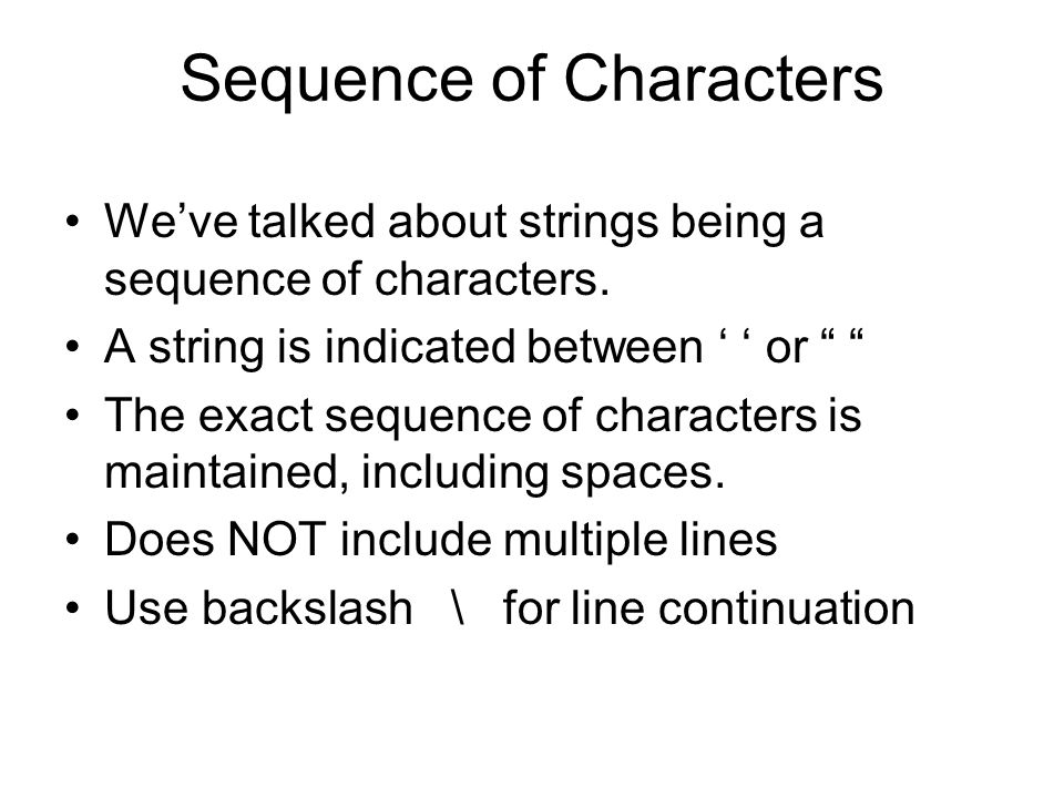 "Sequence of Characters We've talked about strings being a sequence of characters. A string is indicated between ' ' or "" "" The exact sequence of chara"