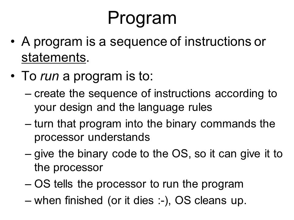 Program A program is a sequence of instructions or statements. To run a program is to: –create the sequence of instructions according to your design a