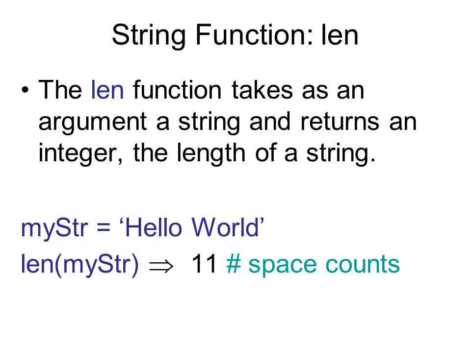 String Function: len The len function takes as an argument a string and returns an integer, the length of a string. myStr = 'Hello World' len(myStr) 