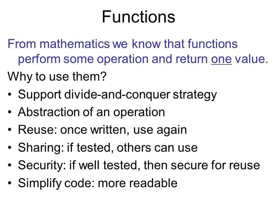Functions From mathematics we know that functions perform some operation and return one value. Why to use them? Support divide-and-conquer strategy Ab