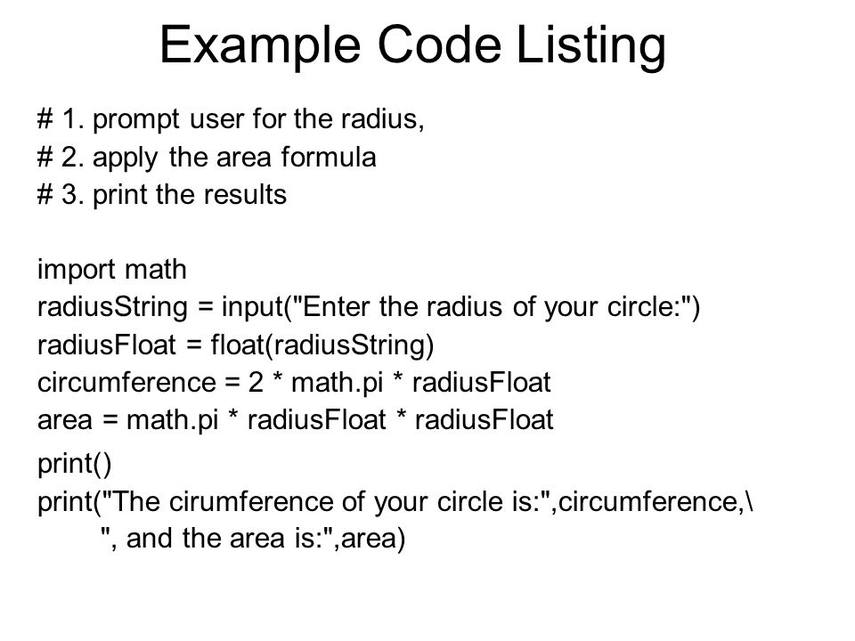 Example Code Listing # 1. prompt user for the radius, # 2. apply the area formula # 3. print the results import math radiusString = input(