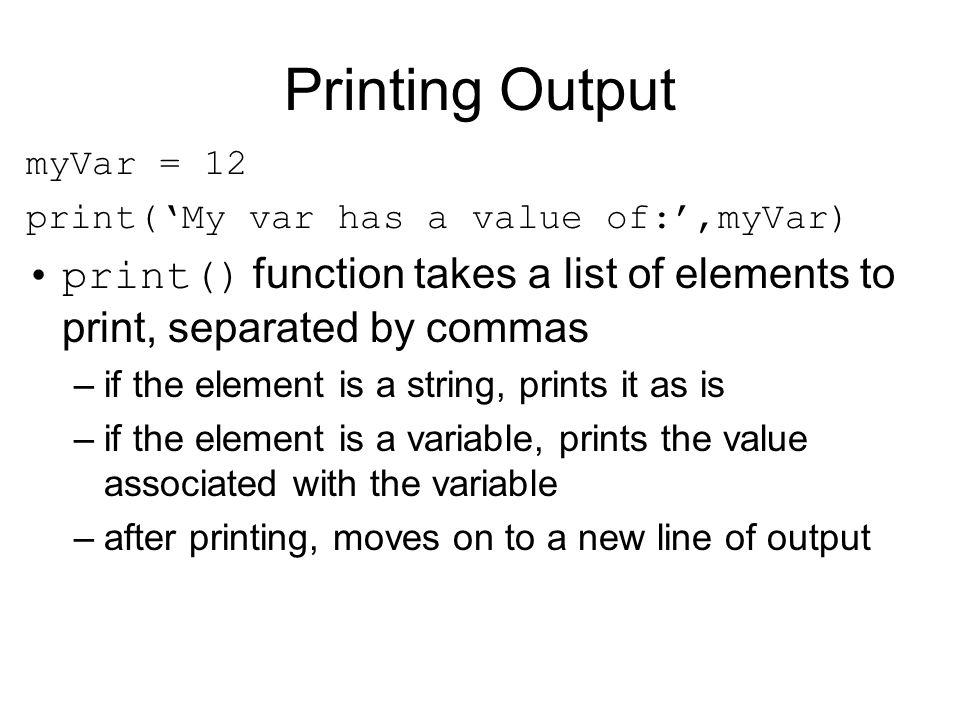 Printing Output myVar = 12 print('My var has a value of:',myVar) print() function takes a list of elements to print, separated by commas –if the eleme