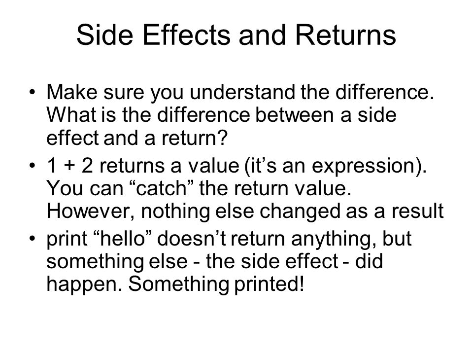 Side Effects and Returns Make sure you understand the difference. What is the difference between a side effect and a return? 1 + 2 returns a value (it