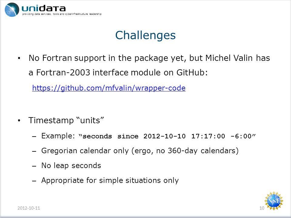 providing data services, tools and cyberinfrastructure leadership Challenges No Fortran support in the package yet, but Michel Valin has a Fortran-2003 interface module on GitHub: https://github.com/mfvalin/wrapper-code Timestamp units – Example: seconds since 2012-10-10 17:17:00 -6:00 – Gregorian calendar only (ergo, no 360-day calendars) – No leap seconds – Appropriate for simple situations only 2012-10-1110