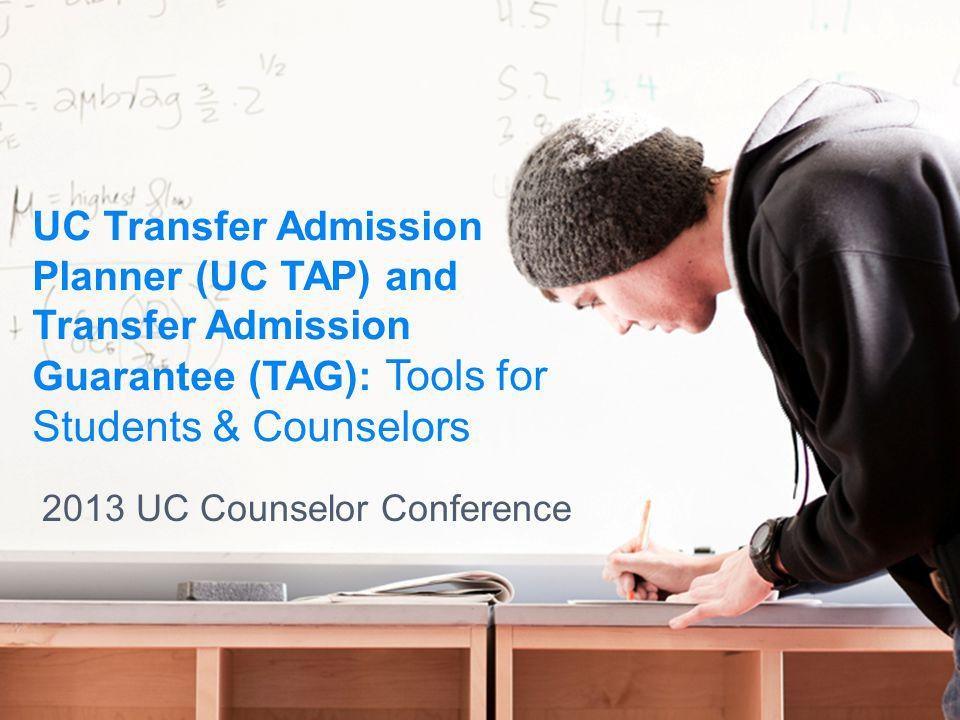UC Transfer Admission Planner (UC TAP) and Transfer Admission Guarantee (TAG): Tools for Students & Counselors 2013 UC Counselor Conference