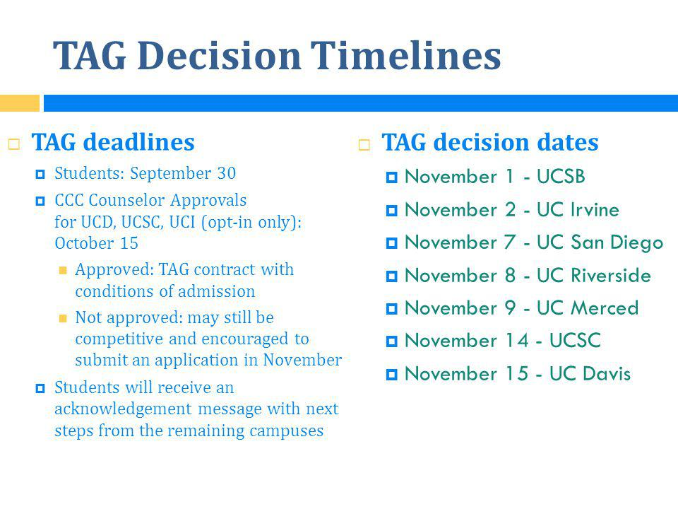 TAG Decision Timelines  TAG decision dates  November 1 - UCSB  November 2 - UC Irvine  November 7 - UC San Diego  November 8 - UC Riverside  November 9 - UC Merced  November 14 - UCSC  November 15 - UC Davis  TAG deadlines  Students: September 30  CCC Counselor Approvals for UCD, UCSC, UCI (opt-in only): October 15 Approved: TAG contract with conditions of admission Not approved: may still be competitive and encouraged to submit an application in November  Students will receive an acknowledgement message with next steps from the remaining campuses