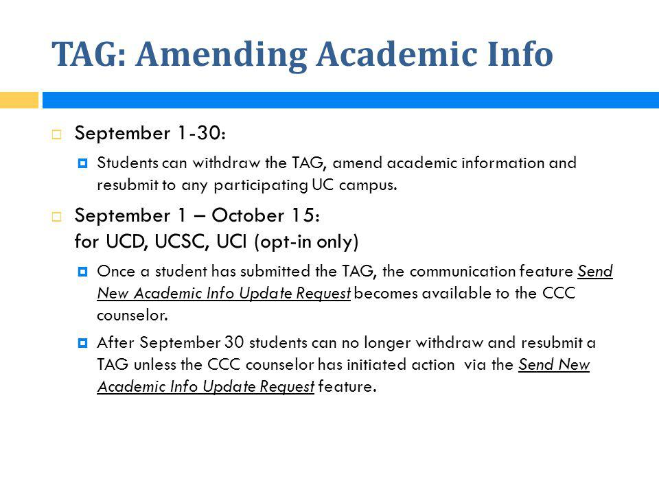 TAG: Amending Academic Info  September 1-30:  Students can withdraw the TAG, amend academic information and resubmit to any participating UC campus.