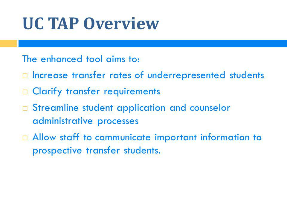 UC TAP Overview The enhanced tool aims to:  Increase transfer rates of underrepresented students  Clarify transfer requirements  Streamline student