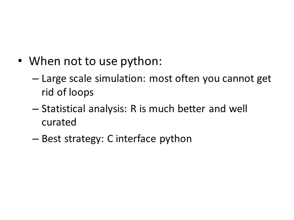 When not to use python: – Large scale simulation: most often you cannot get rid of loops – Statistical analysis: R is much better and well curated – B