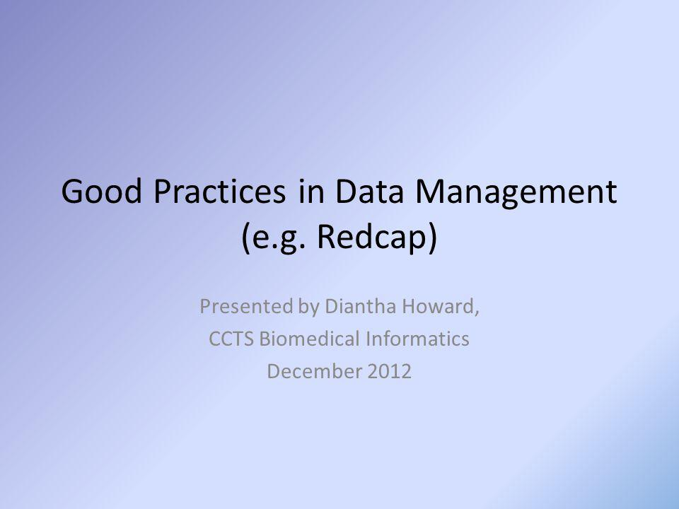 Good Practices in Data Management (e.g. Redcap) Presented by Diantha Howard, CCTS Biomedical Informatics December 2012