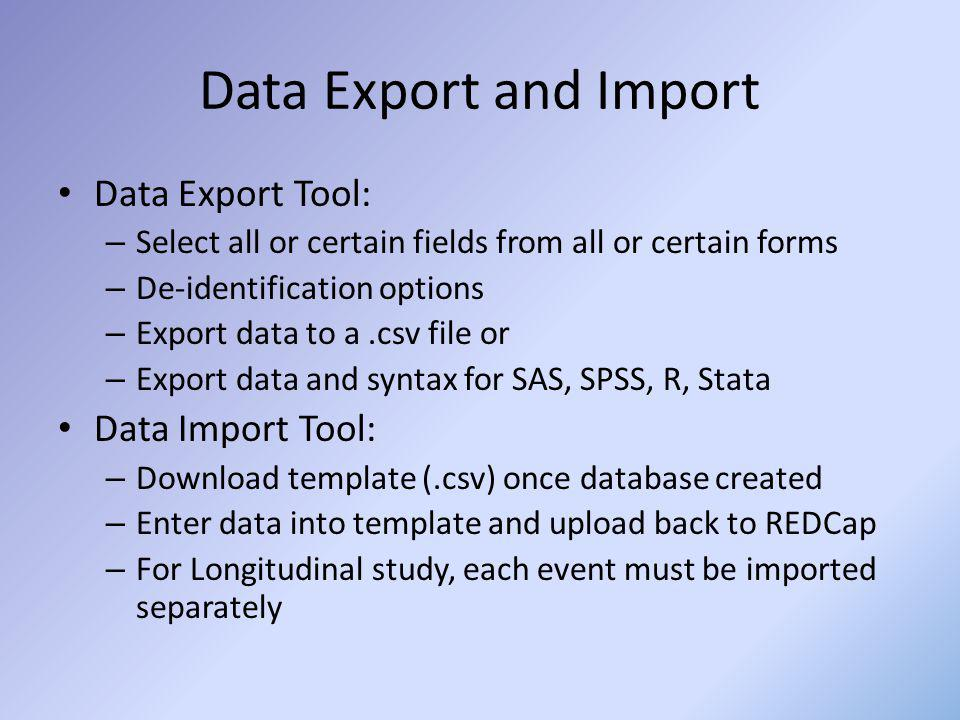 Data Export and Import Data Export Tool: – Select all or certain fields from all or certain forms – De-identification options – Export data to a.csv f